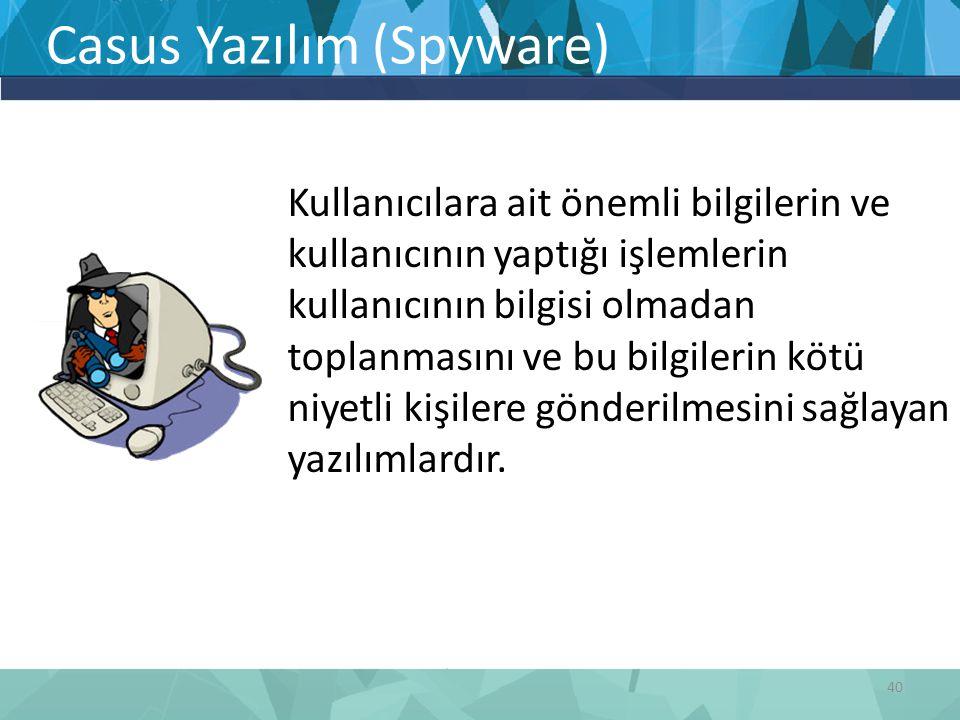 Casus Yazılım (Spyware) Kullanıcılara ait önemli bilgilerin ve kullanıcının yaptığı işlemlerin kullanıcının bilgisi olmadan toplanmasını ve bu bilgile