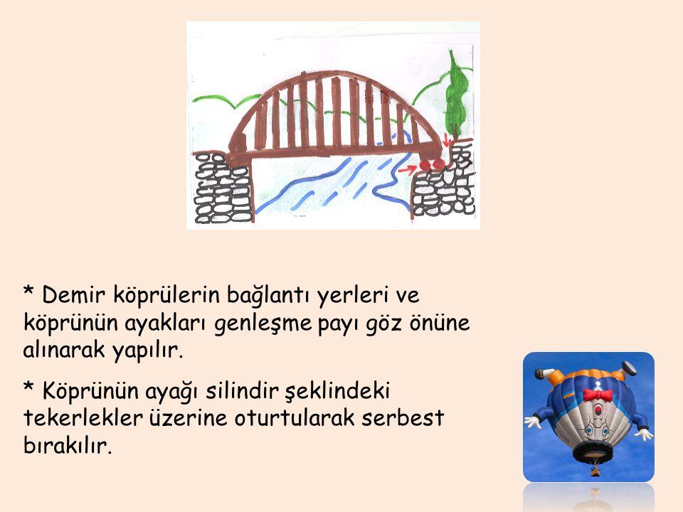 * Demir köprülerin bağlantı yerleri ve köprünün ayakları genleşme payı göz önüne alınarak yapılır. * Köprünün ayağı silindir şeklindeki tekerlekler üz