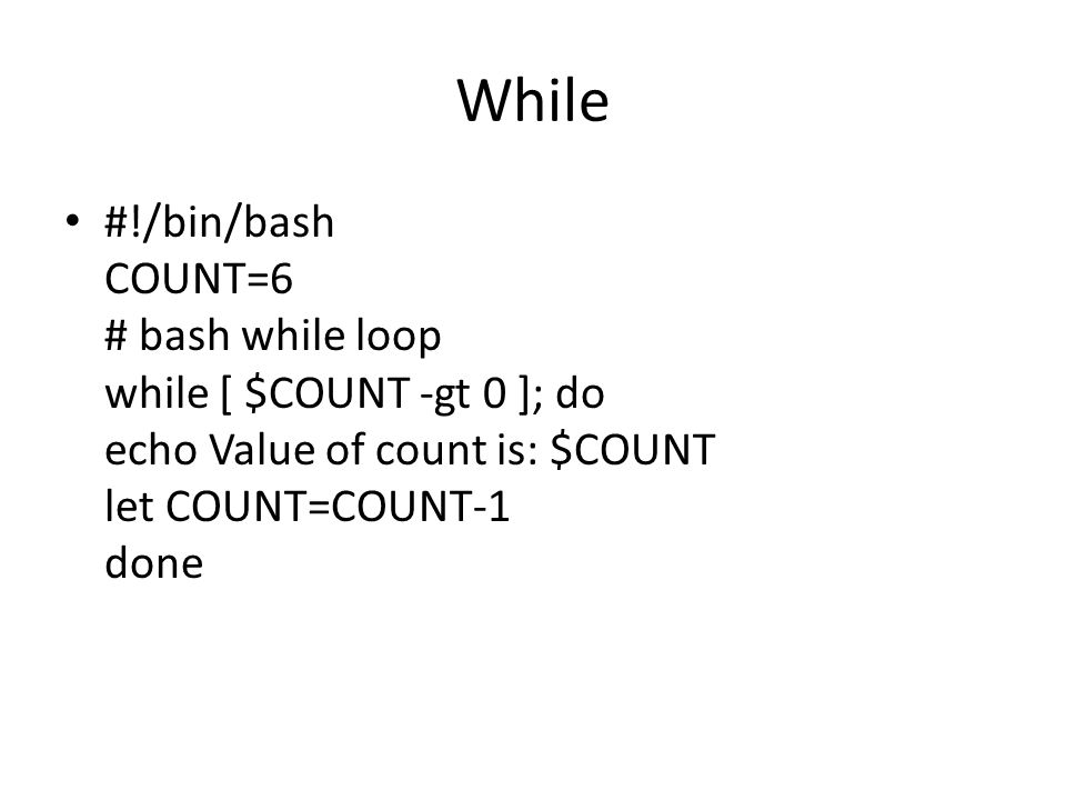 While #!/bin/bash COUNT=6 # bash while loop while [ $COUNT -gt 0 ]; do echo Value of count is: $COUNT let COUNT=COUNT-1 done