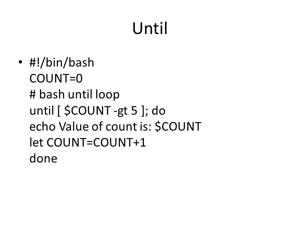 Until #!/bin/bash COUNT=0 # bash until loop until [ $COUNT -gt 5 ]; do echo Value of count is: $COUNT let COUNT=COUNT+1 done