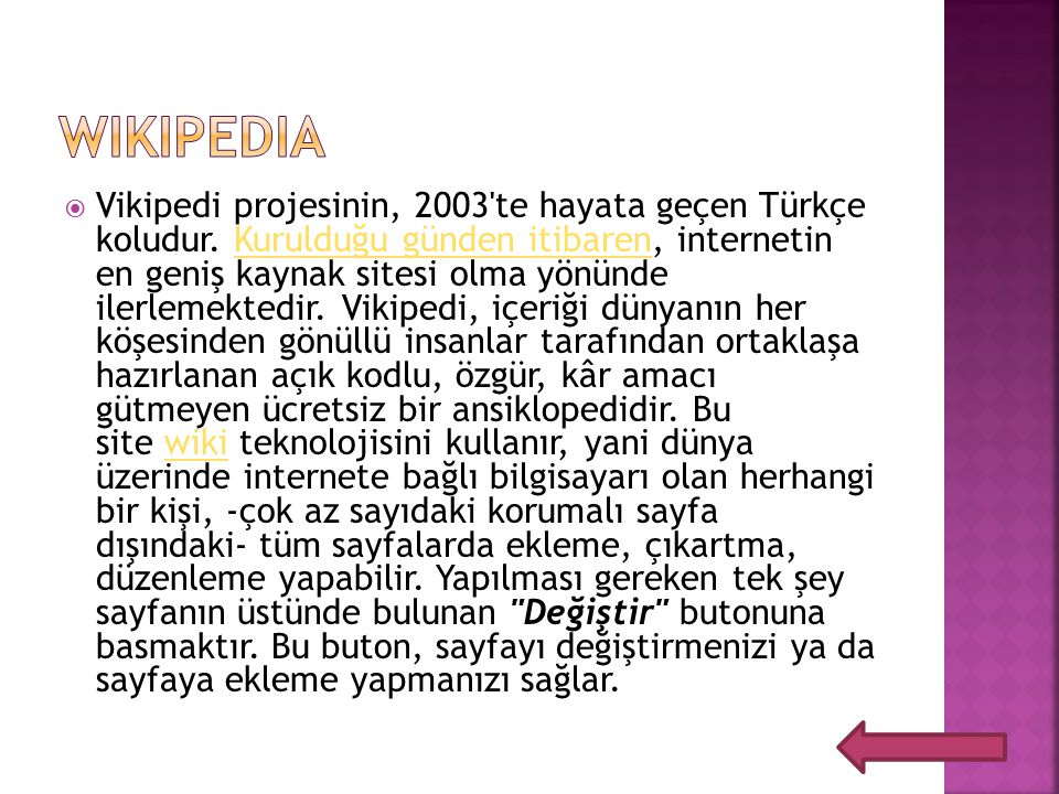  Vikipedi projesinin, 2003'te hayata geçen Türkçe koludur. Kurulduğu günden itibaren, internetin en geniş kaynak sitesi olma yönünde ilerlemektedir.