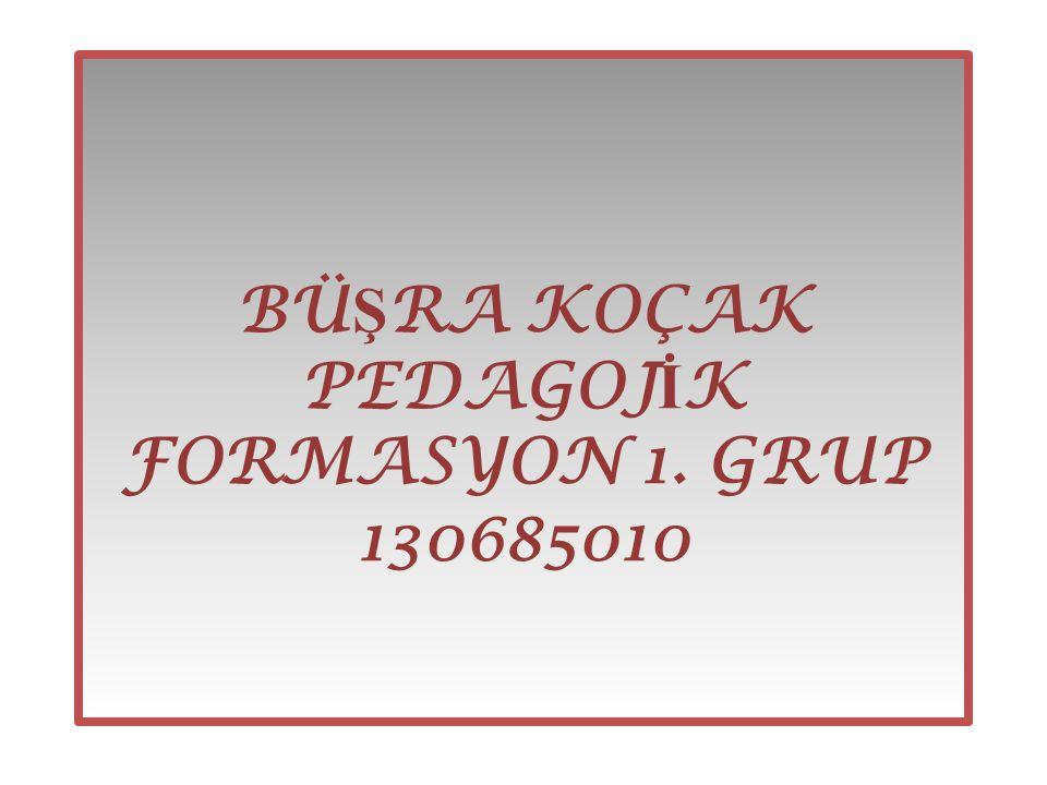 BÜ Ş RA KOÇAK PEDAGOJ İ K FORMASYON 1. GRUP 130685010