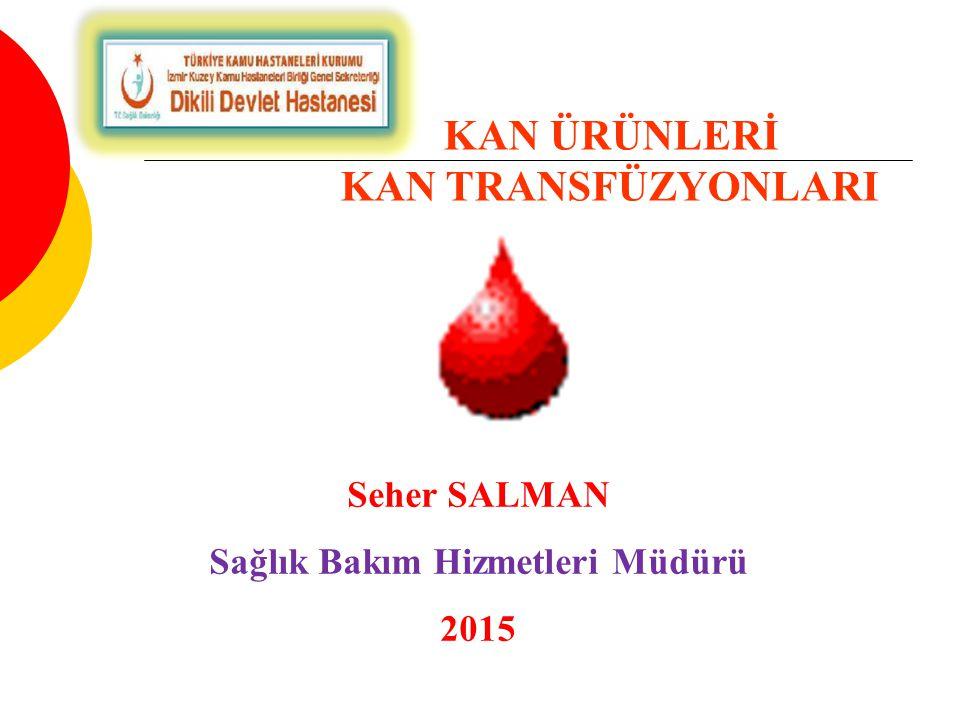 KAN ÜRÜNLERİ KAN TRANSFÜZYONLARI Seher SALMAN Sağlık Bakım Hizmetleri Müdürü 2015