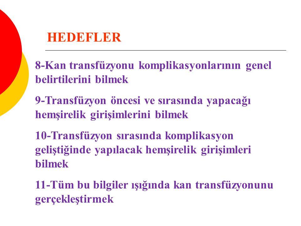 HEDEFLER 8-Kan transfüzyonu komplikasyonlarının genel belirtilerini bilmek 9-Transfüzyon öncesi ve sırasında yapacağı hemşirelik girişimlerini bilmek