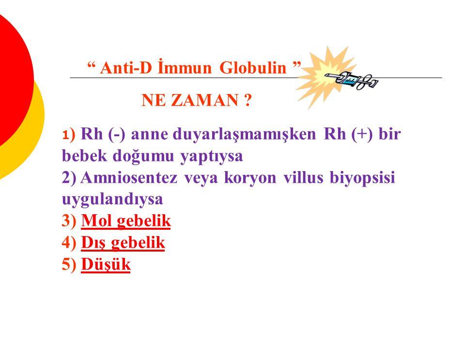 1 ) Rh (-) anne duyarlaşmamışken Rh (+) bir bebek doğumu yaptıysa 2) Amniosentez veya koryon villus biyopsisi uygulandıysa 3) Mol gebelik 4) Dış gebelik 5) DüşükMol gebelikDış gebelikDüşük Anti-D İmmun Globulin NE ZAMAN ?