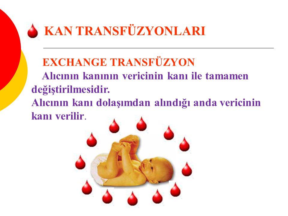 EXCHANGE TRANSFÜZYON Alıcının kanının vericinin kanı ile tamamen değiştirilmesidir. Alıcının kanı dolaşımdan alındığı anda vericinin kanı verilir. KAN