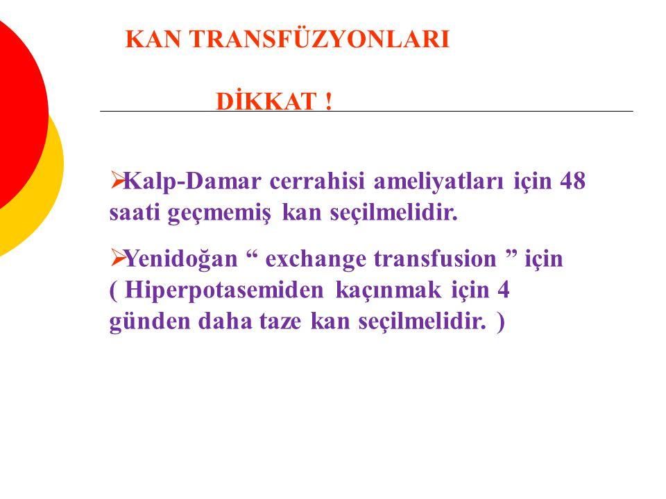 """ Kalp-Damar cerrahisi ameliyatları için 48 saati geçmemiş kan seçilmelidir.  Yenidoğan """" exchange transfusion """" için ( Hiperpotasemiden kaçınmak içi"""