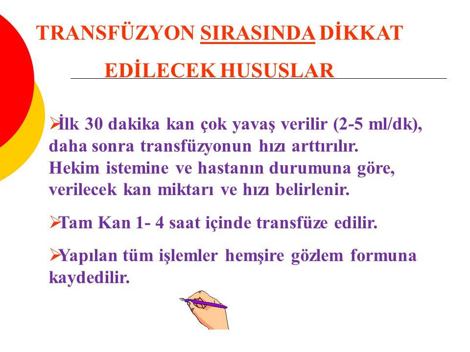 TRANSFÜZYON SIRASINDA DİKKAT EDİLECEK HUSUSLAR  İlk 30 dakika kan çok yavaş verilir (2-5 ml/dk), daha sonra transfüzyonun hızı arttırılır.