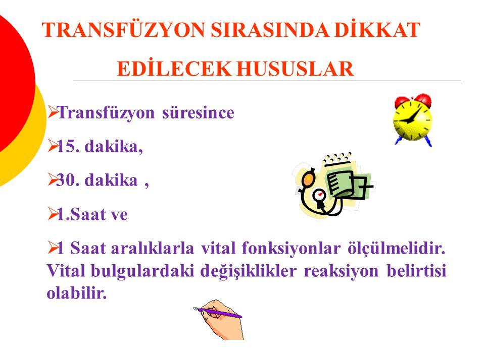  Transfüzyon süresince  15. dakika,  30. dakika,  1.Saat ve  1 Saat aralıklarla vital fonksiyonlar ölçülmelidir. Vital bulgulardaki değişiklikler