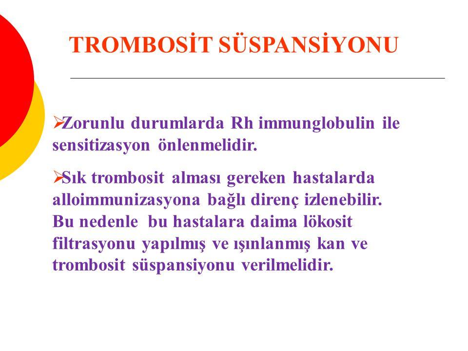  Zorunlu durumlarda Rh immunglobulin ile sensitizasyon önlenmelidir.  Sık trombosit alması gereken hastalarda alloimmunizasyona bağlı direnç izleneb