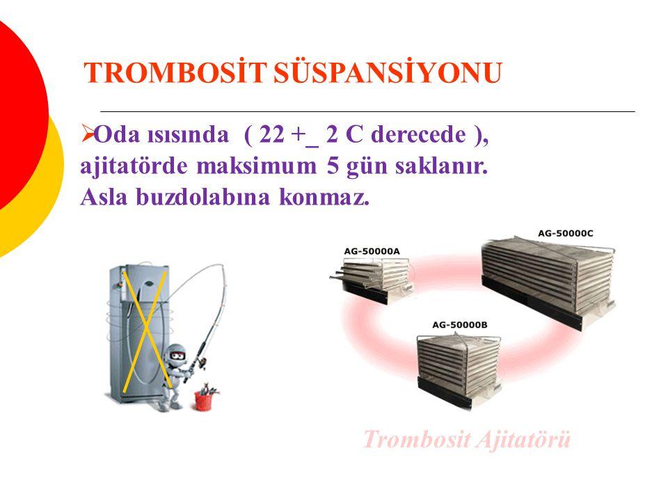  Oda ısısında ( 22 +_ 2 C derecede ), ajitatörde maksimum 5 gün saklanır. Asla buzdolabına konmaz. TROMBOSİT SÜSPANSİYONU Trombosit Ajitatörü