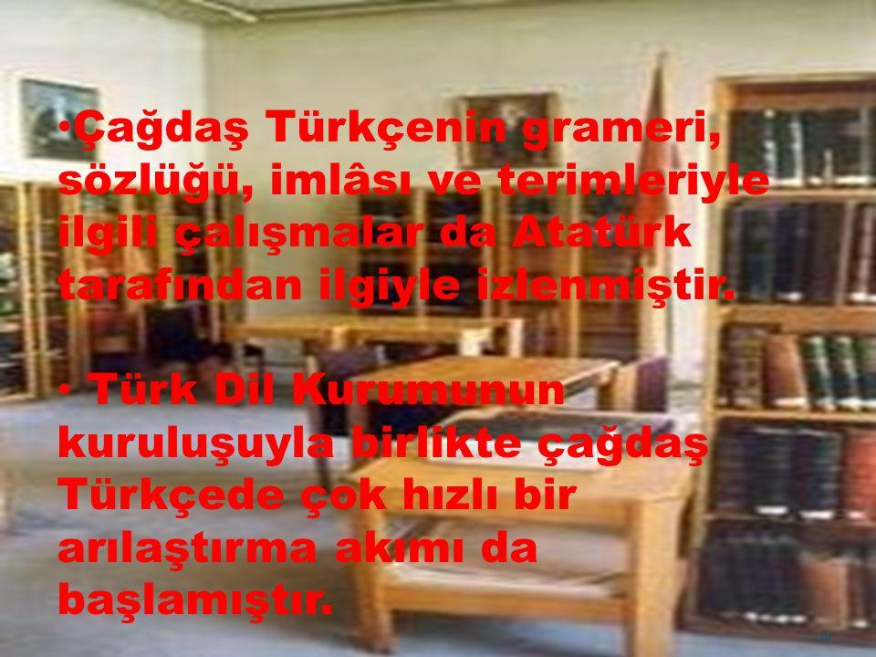 Çağdaş Türkçenin grameri, sözlüğü, imlâsı ve terimleriyle ilgili çalışmalar da Atatürk tarafından ilgiyle izlenmiştir. Türk Dil Kurumunun kuruluşuyla