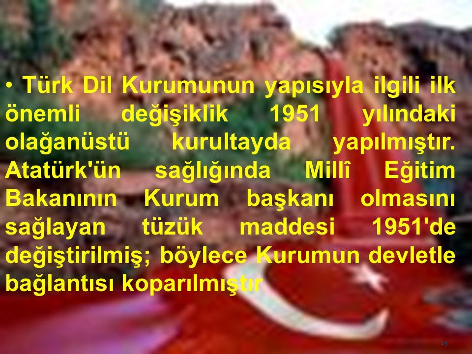 Türk Dil Kurumunun yapısıyla ilgili ilk önemli değişiklik 1951 yılındaki olağanüstü kurultayda yapılmıştır. Atatürk'ün sağlığında Millî Eğitim Bakanın