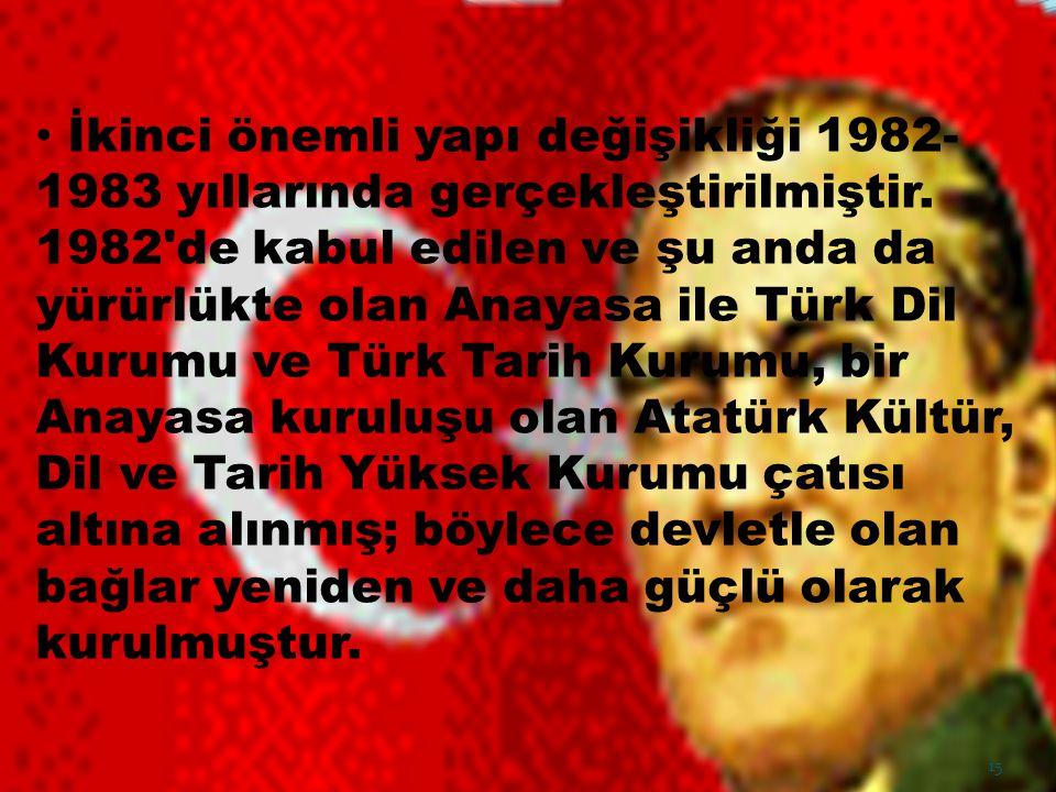 İkinci önemli yapı değişikliği 1982- 1983 yıllarında gerçekleştirilmiştir. 1982'de kabul edilen ve şu anda da yürürlükte olan Anayasa ile Türk Dil Kur