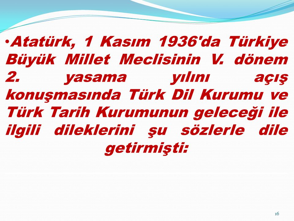Atatürk, 1 Kasım 1936'da Türkiye Büyük Millet Meclisinin V. dönem 2. yasama yılını açış konuşmasında Türk Dil Kurumu ve Türk Tarih Kurumunun geleceği