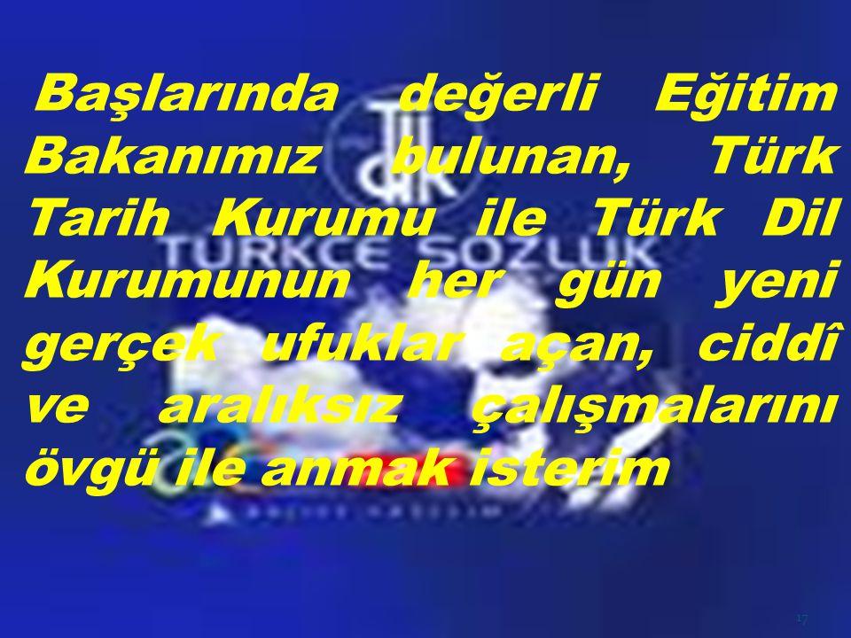 Başlarında değerli Eğitim Bakanımız bulunan, Türk Tarih Kurumu ile Türk Dil Kurumunun her gün yeni gerçek ufuklar açan, ciddî ve aralıksız çalışmaları