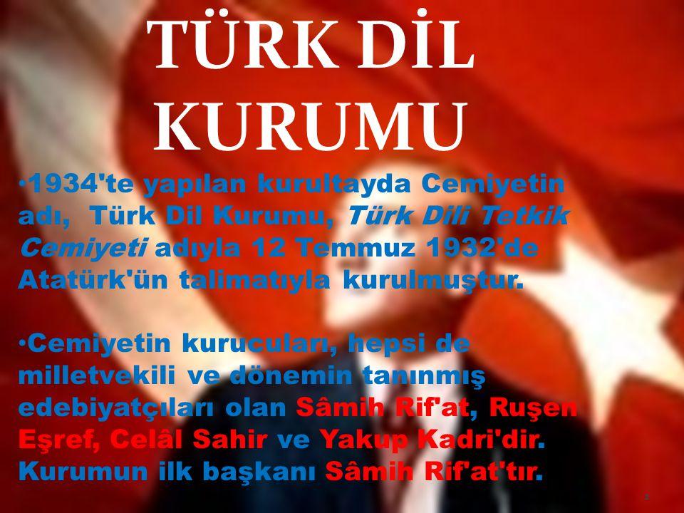 TÜRK DİL KURUMU 1934'te yapılan kurultayda Cemiyetin adı, Türk Dil Kurumu, Türk Dili Tetkik Cemiyeti adıyla 12 Temmuz 1932'de Atatürk'ün talimatıyla k