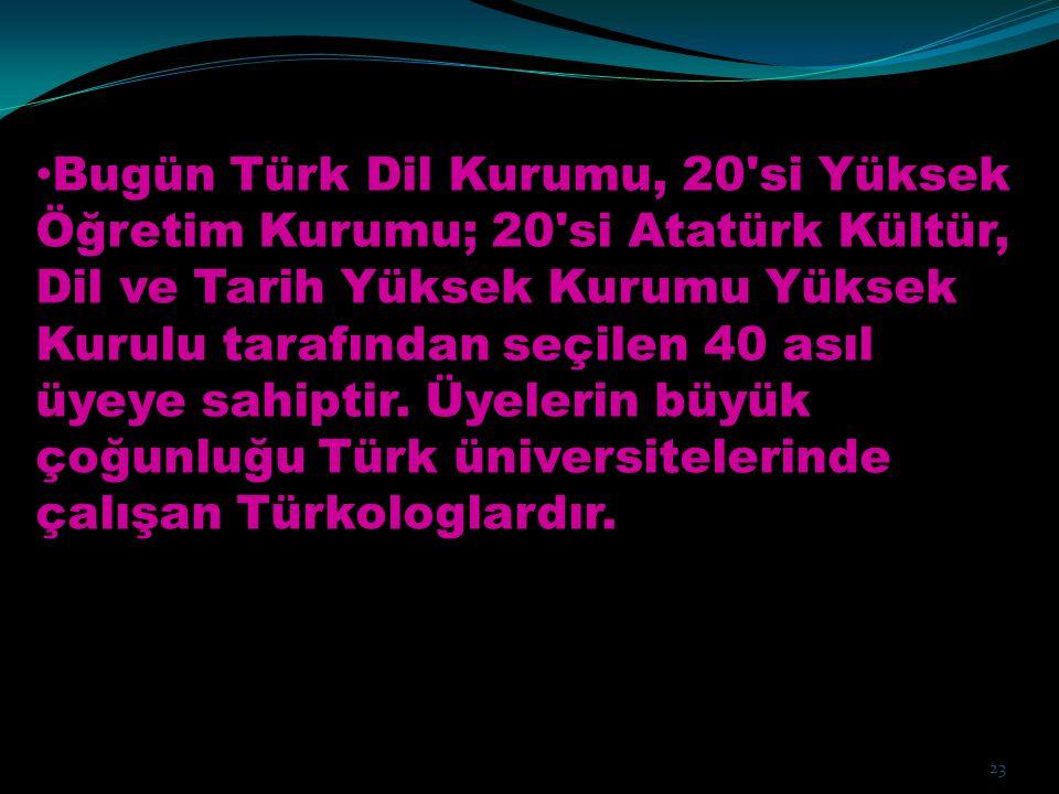 Bugün Türk Dil Kurumu, 20'si Yüksek Öğretim Kurumu; 20'si Atatürk Kültür, Dil ve Tarih Yüksek Kurumu Yüksek Kurulu tarafından seçilen 40 asıl üyeye sa