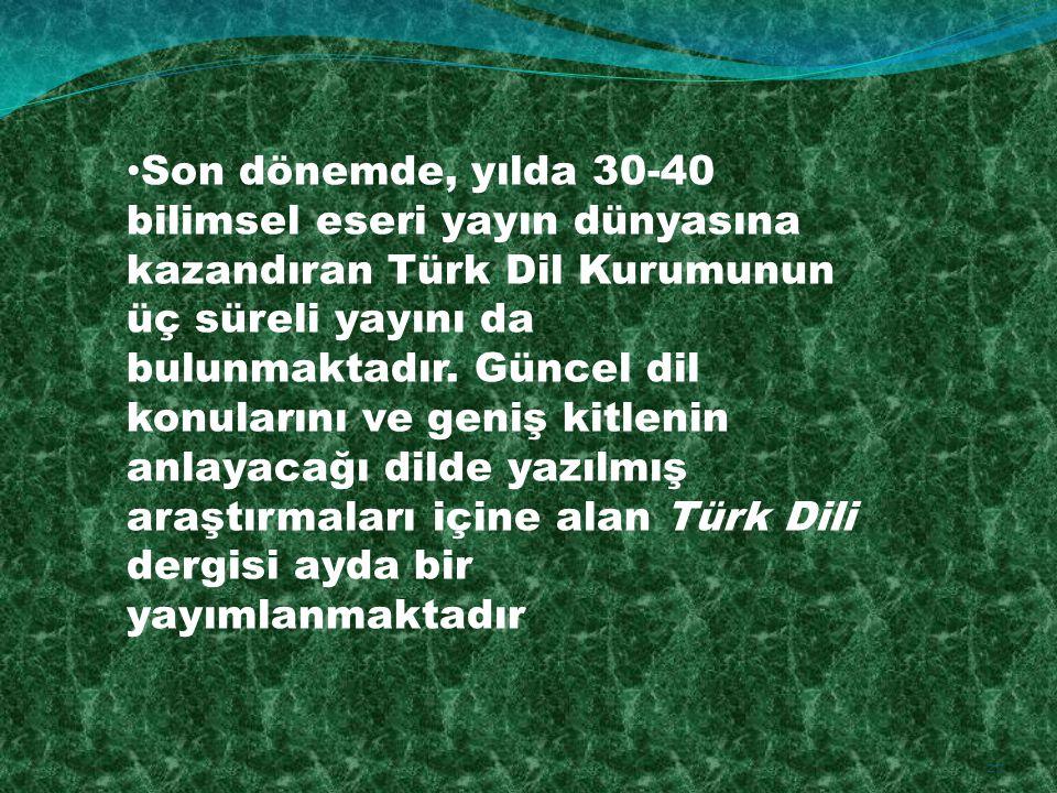 Son dönemde, yılda 30-40 bilimsel eseri yayın dünyasına kazandıran Türk Dil Kurumunun üç süreli yayını da bulunmaktadır. Güncel dil konularını ve geni