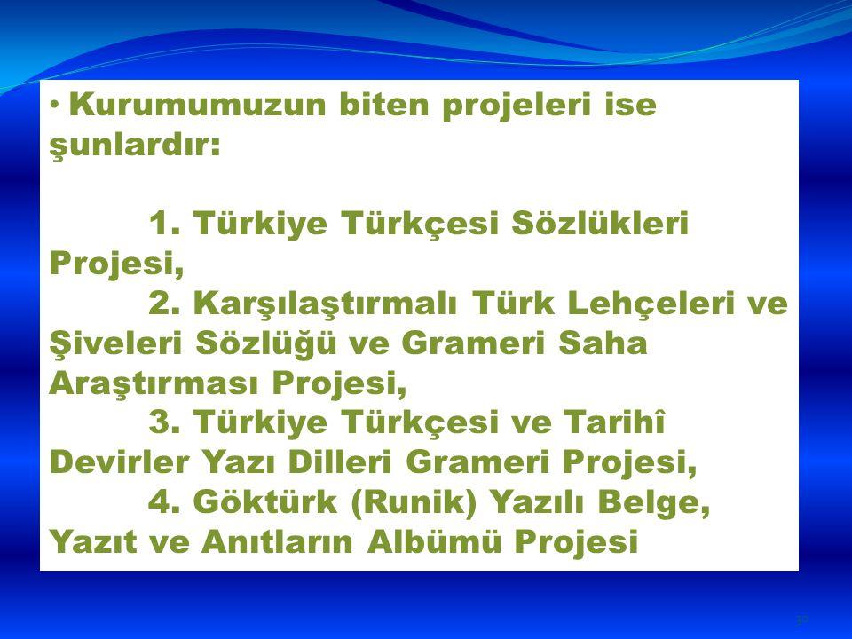 Kurumumuzun biten projeleri ise şunlardır: 1. Türkiye Türkçesi Sözlükleri Projesi, 2. Karşılaştırmalı Türk Lehçeleri ve Şiveleri Sözlüğü ve Grameri Sa