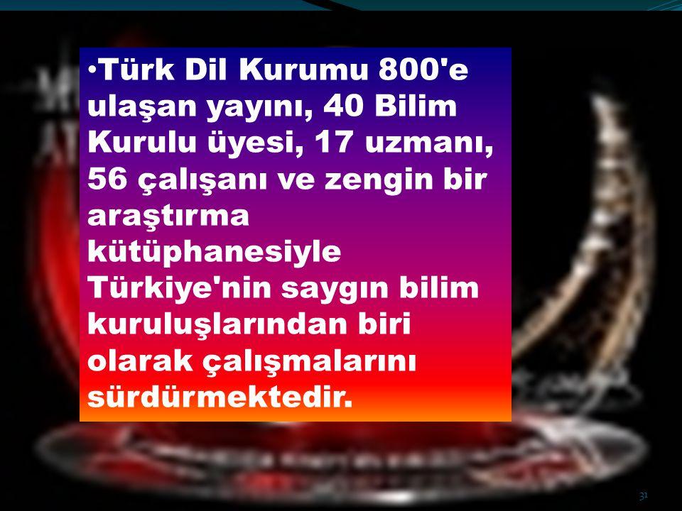 Türk Dil Kurumu 800'e ulaşan yayını, 40 Bilim Kurulu üyesi, 17 uzmanı, 56 çalışanı ve zengin bir araştırma kütüphanesiyle Türkiye'nin saygın bilim kur