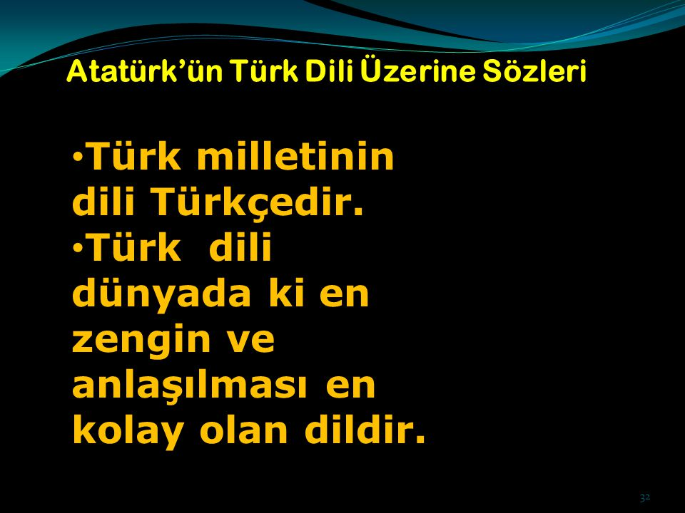 32 Atatürk'ün Türk Dili Üzerine Sözleri Türk milletinin dili Türkçedir. Türk dili dünyada ki en zengin ve anlaşılması en kolay olan dildir.