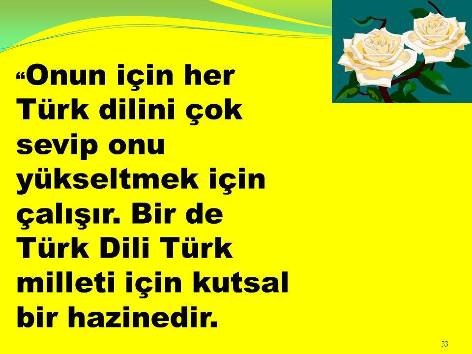 """"""" Onun için her Türk dilini çok sevip onu yükseltmek için çalışır. Bir de Türk Dili Türk milleti için kutsal bir hazinedir. 33"""