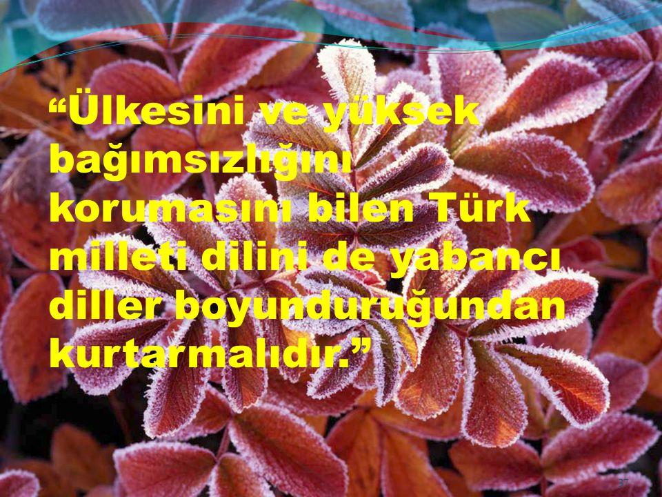 """"""" Ülkesini ve yüksek bağımsızlığını korumasını bilen Türk milleti dilini de yabancı diller boyunduruğundan kurtarmalıdır."""" 37"""