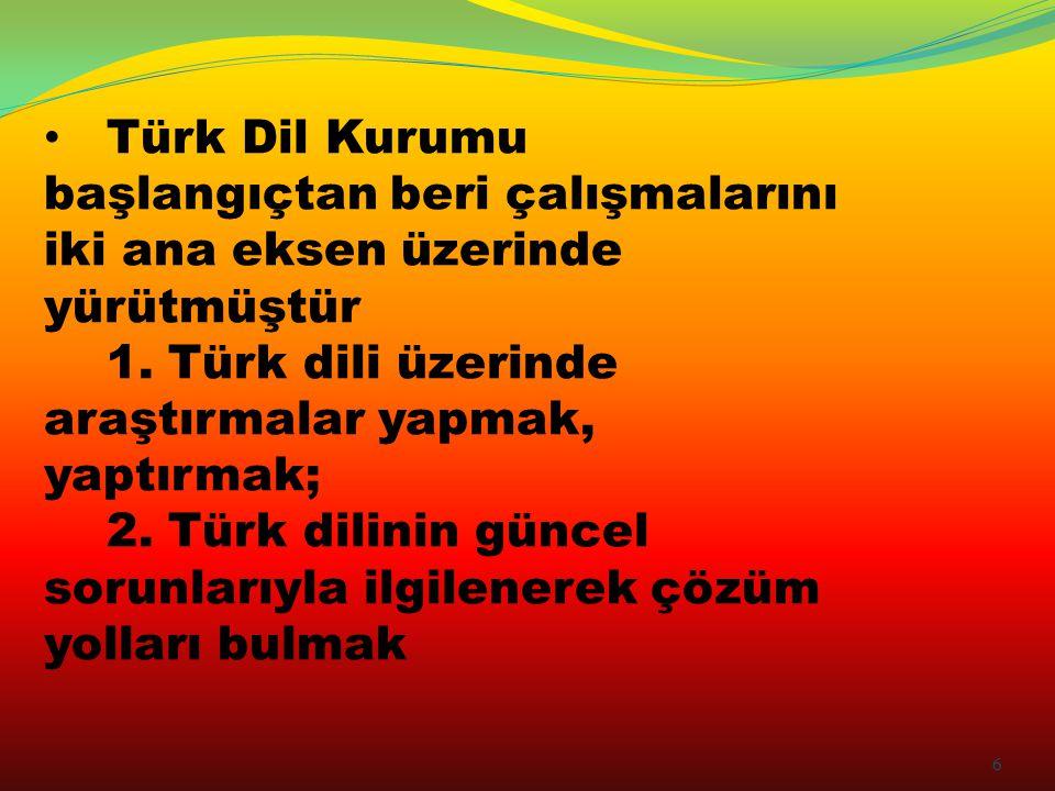 Türk Dil Kurumu başlangıçtan beri çalışmalarını iki ana eksen üzerinde yürütmüştür 1. Türk dili üzerinde araştırmalar yapmak, yaptırmak; 2. Türk dilin