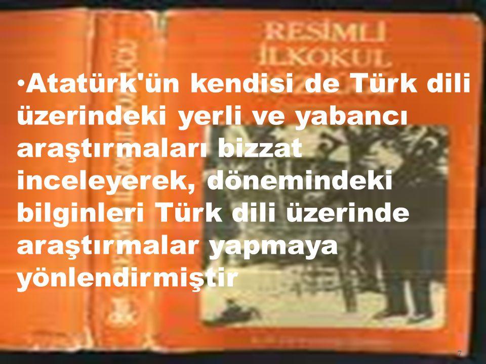 Atatürk'ün kendisi de Türk dili üzerindeki yerli ve yabancı araştırmaları bizzat inceleyerek, dönemindeki bilginleri Türk dili üzerinde araştırmalar y