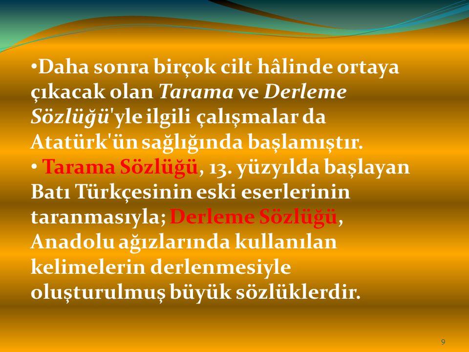 Daha sonra birçok cilt hâlinde ortaya çıkacak olan Tarama ve Derleme Sözlüğü'yle ilgili çalışmalar da Atatürk'ün sağlığında başlamıştır. Tarama Sözlüğ