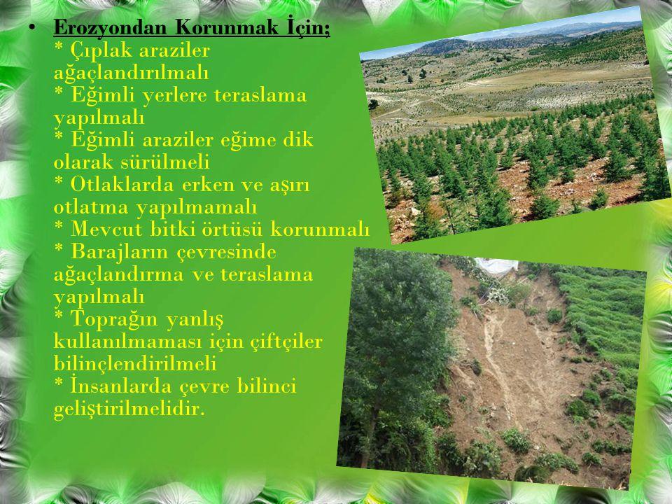 Erozyondan Korunmak İ çin; * Çıplak araziler a ğ açlandırılmalı * E ğ imli yerlere teraslama yapılmalı * E ğ imli araziler e ğ ime dik olarak sürülmel