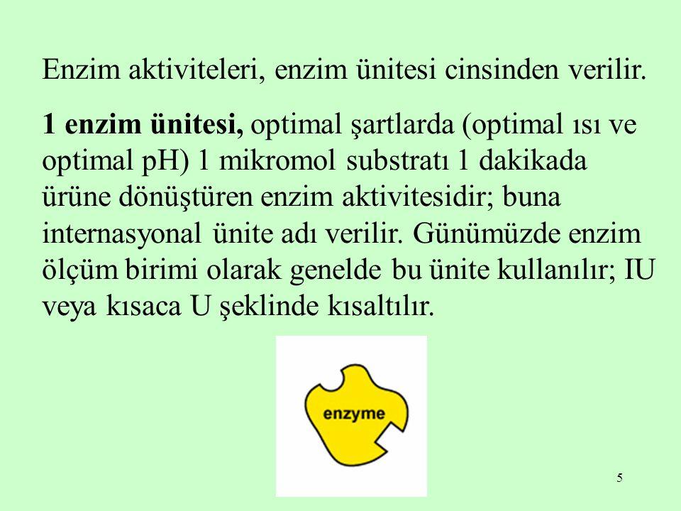 5 Enzim aktiviteleri, enzim ünitesi cinsinden verilir. 1 enzim ünitesi, optimal şartlarda (optimal ısı ve optimal pH) 1 mikromol substratı 1 dakikada