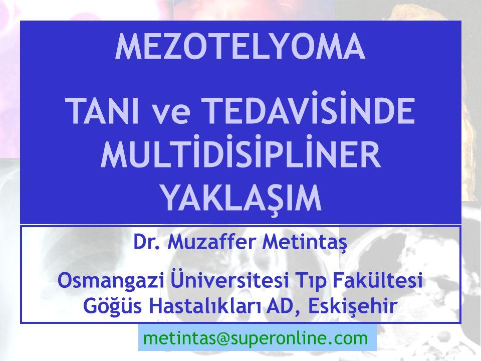 Dr. Muzaffer Metintaş Osmangazi Üniversitesi Tıp Fakültesi Göğüs Hastalıkları AD, Eskişehir metintas@superonline.com MEZOTELYOMA TANI ve TEDAVİSİNDE M