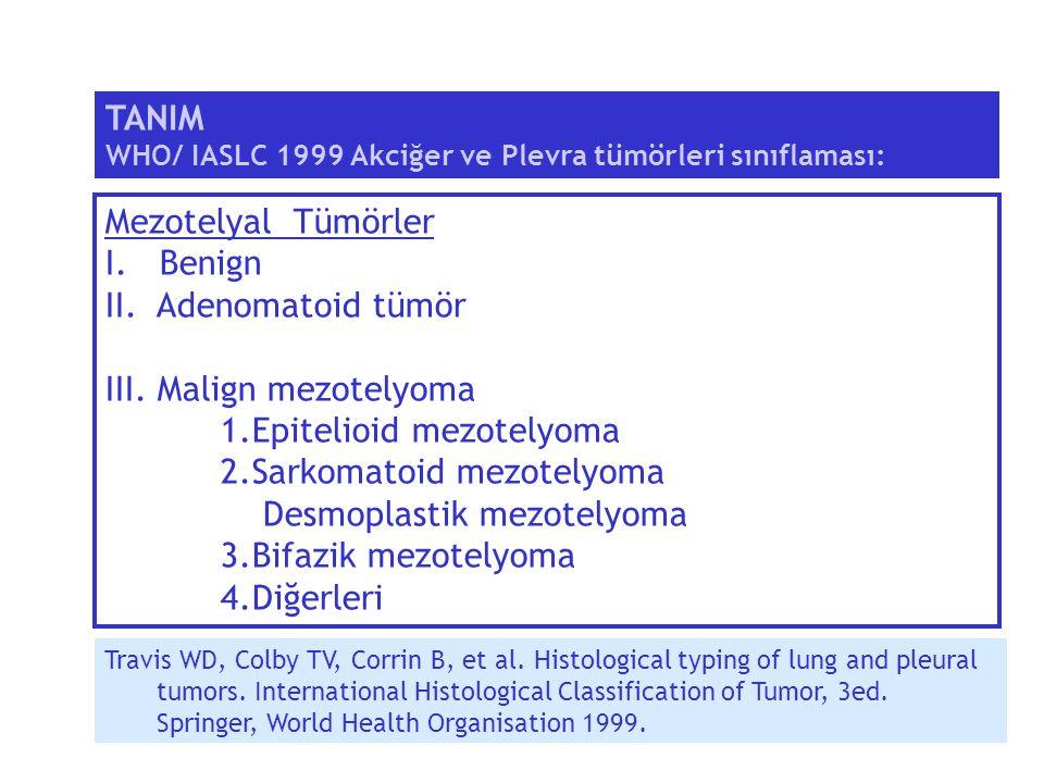 Mezotelyal Tümörler I. Benign II. Adenomatoid tümör III. Malign mezotelyoma 1.Epitelioid mezotelyoma 2.Sarkomatoid mezotelyoma Desmoplastik mezotelyom