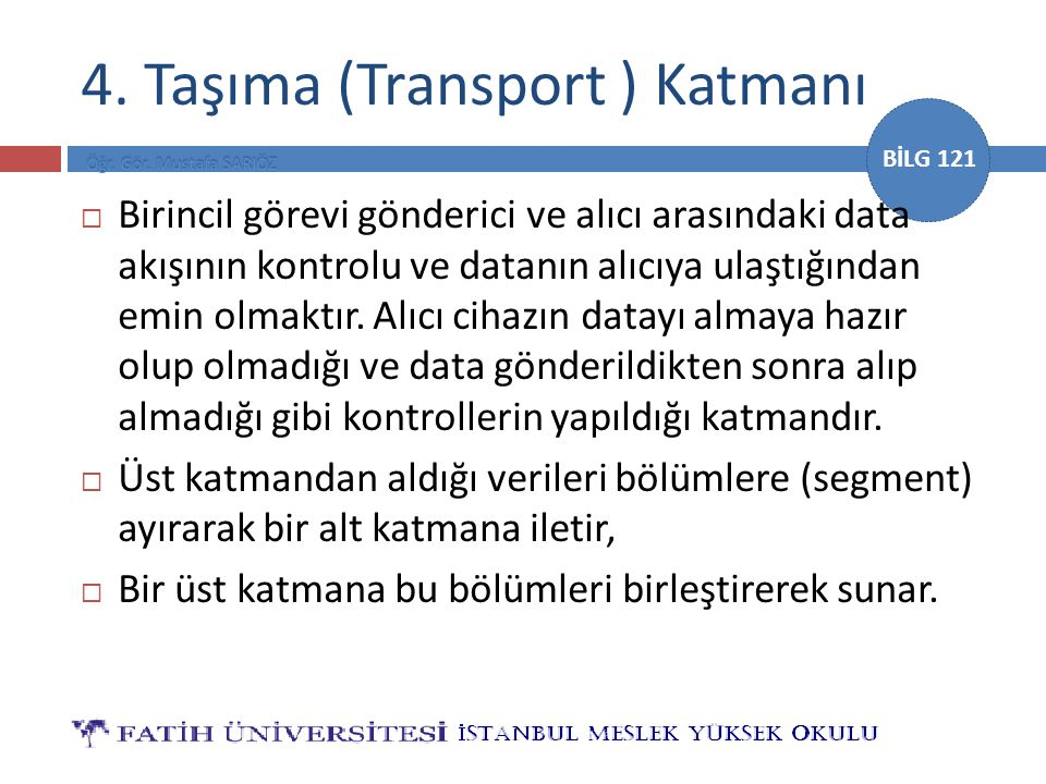 BİLG 121 4. Taşıma (Transport ) Katmanı  Birincil görevi gönderici ve alıcı arasındaki data akışının kontrolu ve datanın alıcıya ulaştığından emin ol