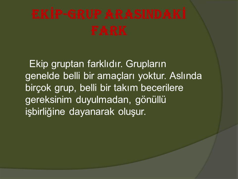 EK İ P-GRUP ARASINDAK İ FARK Ekip gruptan farklıdır. Grupların genelde belli bir amaçları yoktur. Aslında birçok grup, belli bir takım becerilere gere