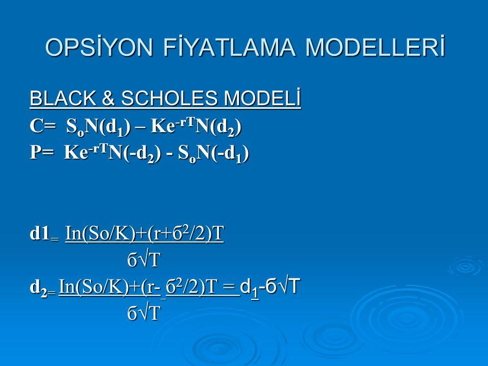 OPSİYON FİYATLAMA MODELLERİ BLACK & SCHOLES MODELİ C= SoN(d1) – Ke-rTN(d2) P= Ke-rTN(-d2) - SoN(-d1) d1= In(So/K)+(r+б2/2)T б√T d2= In(So/K)+(r- б2/2)