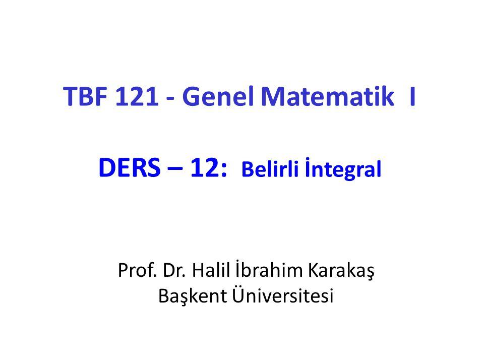 TBF 121 - Genel Matematik I DERS – 12: Belirli İntegral Prof. Dr. Halil İbrahim Karakaş Başkent Üniversitesi