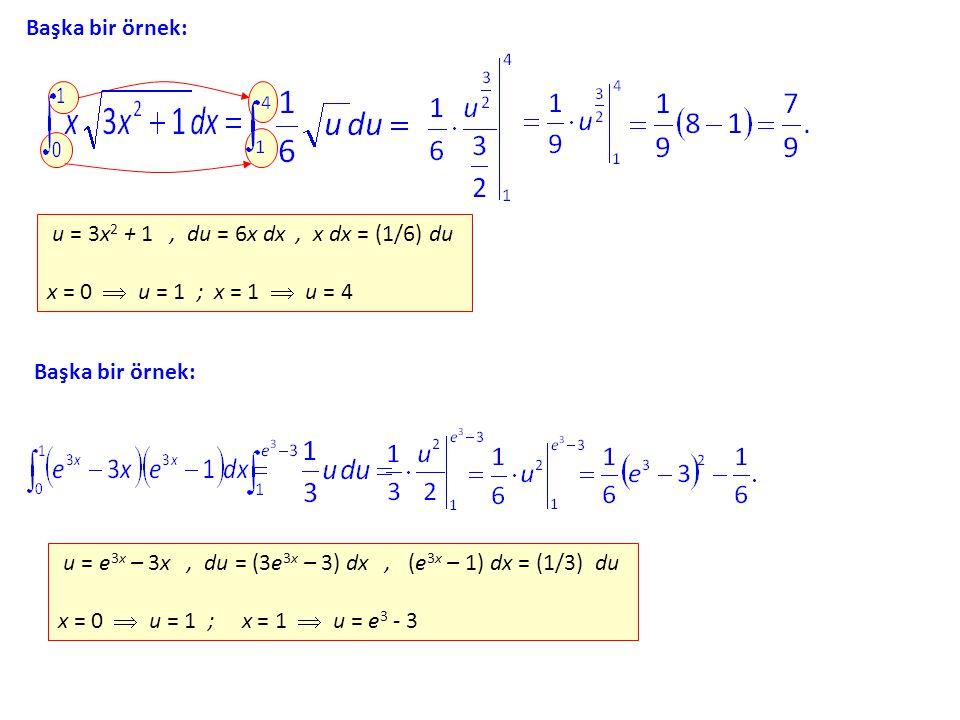 Başka bir örnek: u = 3x2 3x2 + 1, du = 6x dx, x = (1/6) du x = 0  u = 1 ; x = 1  u = 4 Başka bir örnek: u = e3x e3x – 3x, du = (3e 3x – 3) dx, (e3x