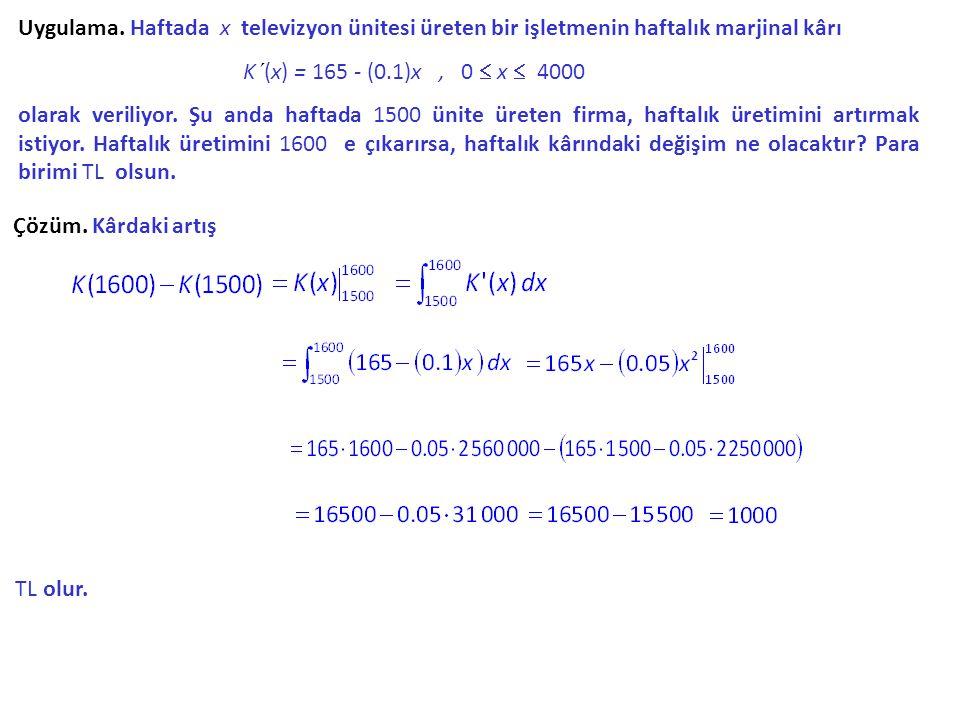 Uygulama. Haftada x televizyon ünitesi üreten bir işletmenin haftalık marjinal kârı K´(x) K´(x) = 165 - (0.1)x, 0  x  4000 olarak veriliyor. Şu anda