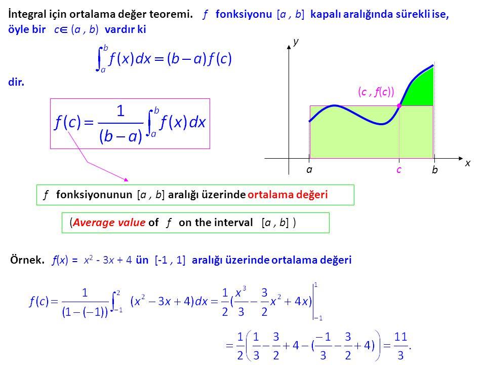 İntegral için ortalama değer teoremi. f fonksiyonu [a, b] kapalı aralığında sürekli ise, öyle bir c c (a, b) vardır ki dir. a b x y c (c, f(c)) f fo