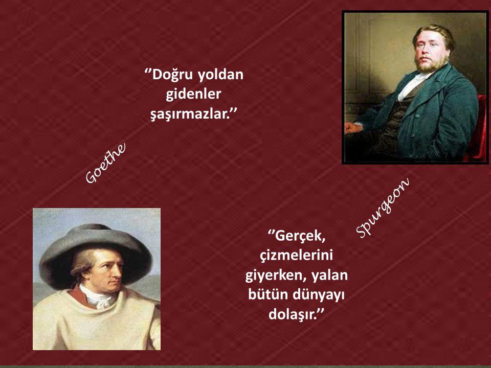 Spurgeon ''Gerçek, çizmelerini giyerken, yalan bütün dünyayı dolaşır.'' Goethe ''Doğru yoldan gidenler şaşırmazlar.''