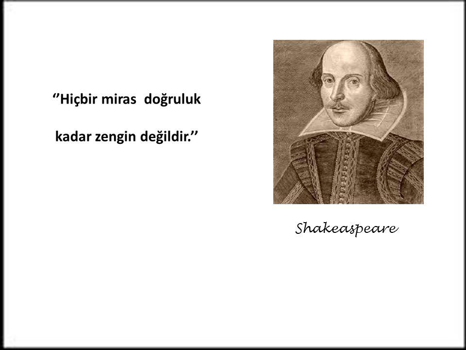 ''Hiçbir miras doğruluk kadar zengin değildir.'' Shakeaspeare