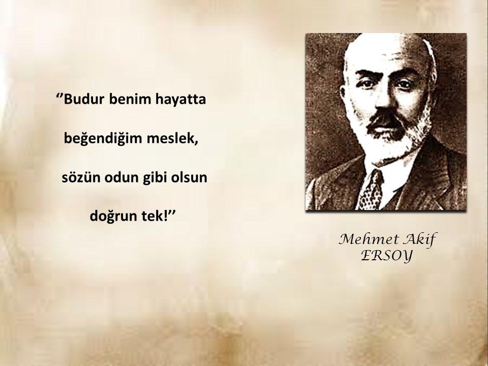 Mehmet Akif ERSOY ''Budur benim hayatta beğendiğim meslek, sözün odun gibi olsun doğrun tek!''