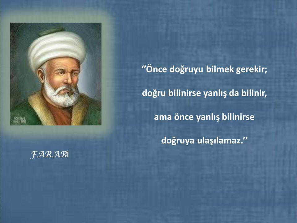 FARAB İ ''Önce doğruyu bilmek gerekir; doğru bilinirse yanlış da bilinir, ama önce yanlış bilinirse doğruya ulaşılamaz.''