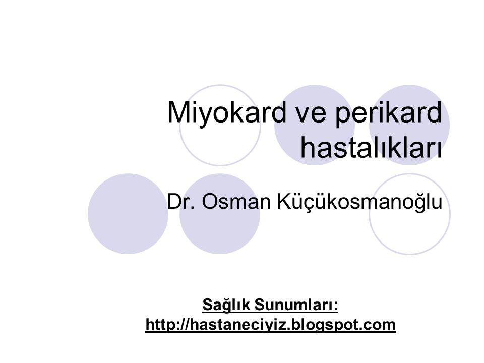 Miyokard ve perikard hastalıkları Dr. Osman Küçükosmanoğlu Sağlık Sunumları: http://hastaneciyiz.blogspot.com