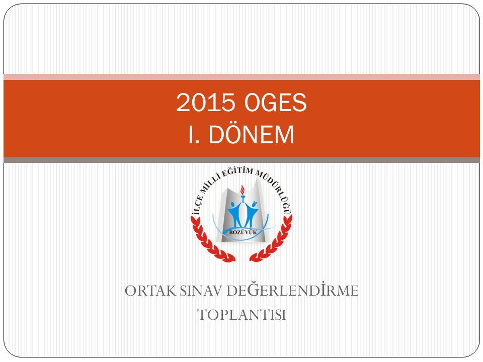 ORTAK SINAV DE Ğ ERLEND İ RME TOPLANTISI 2015 OGES I. DÖNEM