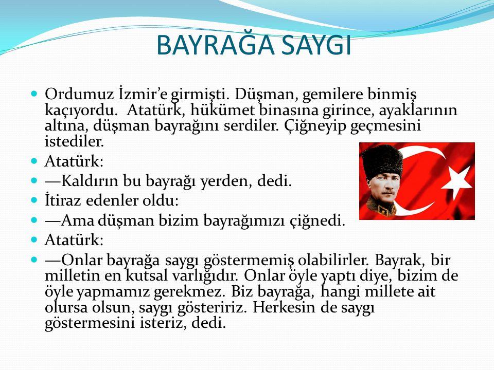 BAYRAĞA SAYGI Ordumuz İzmir'e girmişti. Düşman, gemilere binmiş kaçıyordu. Atatürk, hükümet binasına girince, ayaklarının altına, düşman bayrağını ser