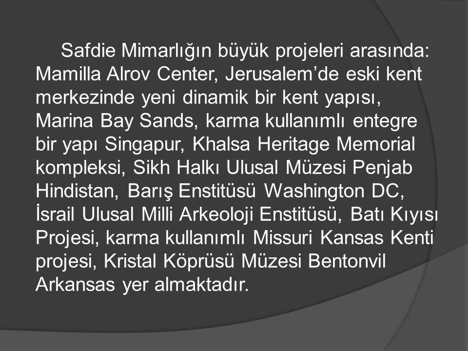 Safdie Mimarlığın büyük projeleri arasında: Mamilla Alrov Center, Jerusalem'de eski kent merkezinde yeni dinamik bir kent yapısı, Marina Bay Sands, karma kullanımlı entegre bir yapı Singapur, Khalsa Heritage Memorial kompleksi, Sikh Halkı Ulusal Müzesi Penjab Hindistan, Barış Enstitüsü Washington DC, İsrail Ulusal Milli Arkeoloji Enstitüsü, Batı Kıyısı Projesi, karma kullanımlı Missuri Kansas Kenti projesi, Kristal Köprüsü Müzesi Bentonvil Arkansas yer almaktadır.